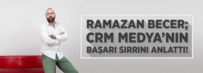Ramazan Becer; Crm Medya'nın Başarı Sırrını Anlattı!